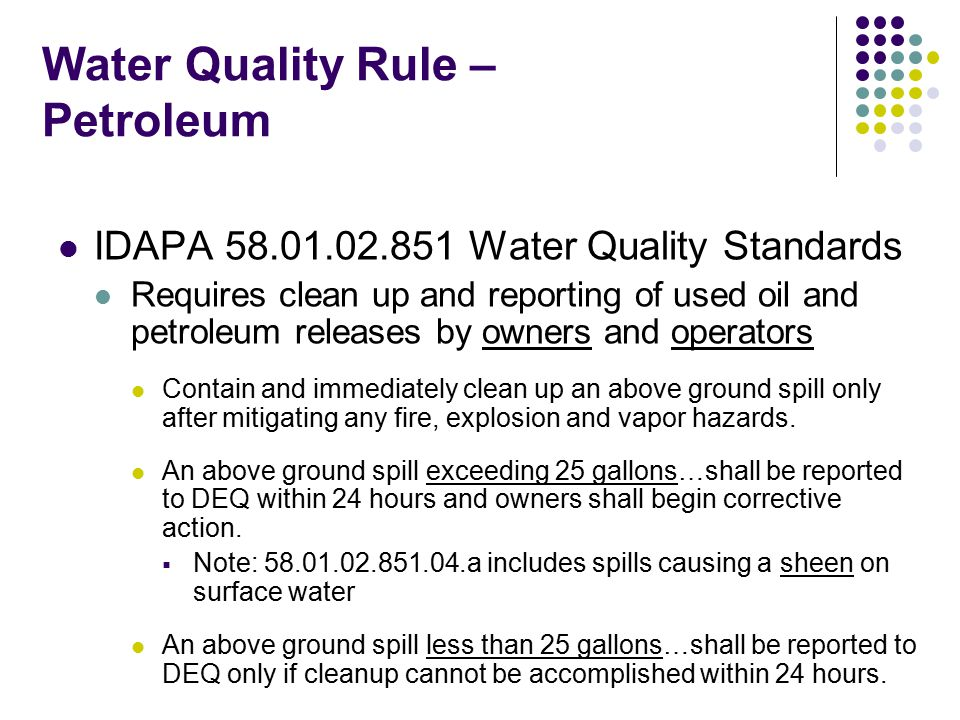 Water Quality Rule – Petroleum IDAPA 58.01.02.852 Water Quality Standards Describes process for petroleum release response and corrective action Release Report submittal to DEQ Free Product Removal Investigations for Soil and Water Cleanup Corrective Action Plan