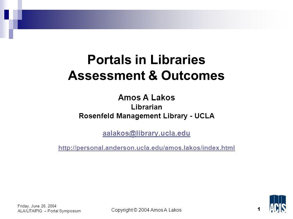 1 Copyright © 2004 Amos A Lakos Friday, June 26, 2004 ALA/LITAIPIG – Portal Symposium Portals in Libraries Assessment & Outcomes Amos A Lakos Librarian Rosenfeld Management Library - UCLA aalakos@library.ucla.edu http://personal.anderson.ucla.edu/amos.lakos/index.html aalakos@library.ucla.edu http://personal.anderson.ucla.edu/amos.lakos/index.html