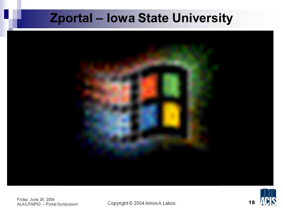 18 Copyright © 2004 Amos A Lakos Friday, June 26, 2004 ALA/LITAIPIG – Portal Symposium Zportal – Iowa State University