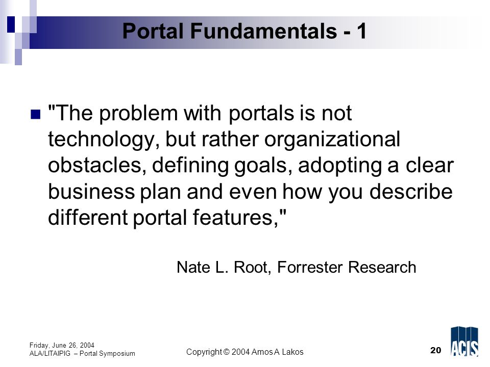 20 Copyright © 2004 Amos A Lakos Friday, June 26, 2004 ALA/LITAIPIG – Portal Symposium Portal Fundamentals - 1 The problem with portals is not technology, but rather organizational obstacles, defining goals, adopting a clear business plan and even how you describe different portal features, Nate L.