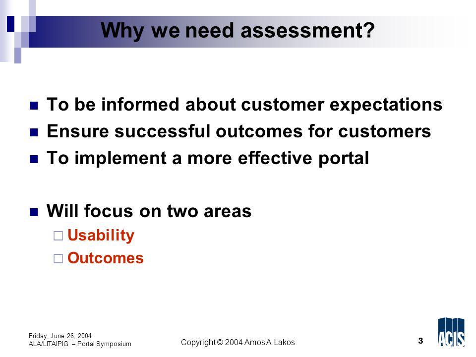 3 Copyright © 2004 Amos A Lakos Friday, June 26, 2004 ALA/LITAIPIG – Portal Symposium Why we need assessment.