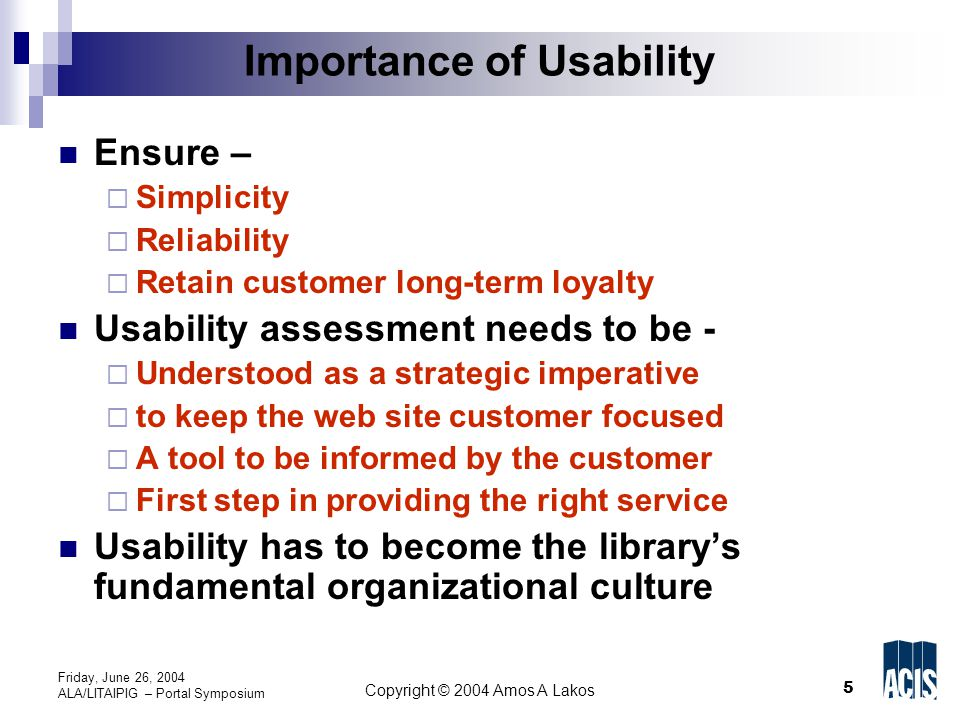5 Copyright © 2004 Amos A Lakos Friday, June 26, 2004 ALA/LITAIPIG – Portal Symposium Importance of Usability Ensure –  Simplicity  Reliability  Retain customer long-term loyalty Usability assessment needs to be -  Understood as a strategic imperative  to keep the web site customer focused  A tool to be informed by the customer  First step in providing the right service Usability has to become the library's fundamental organizational culture