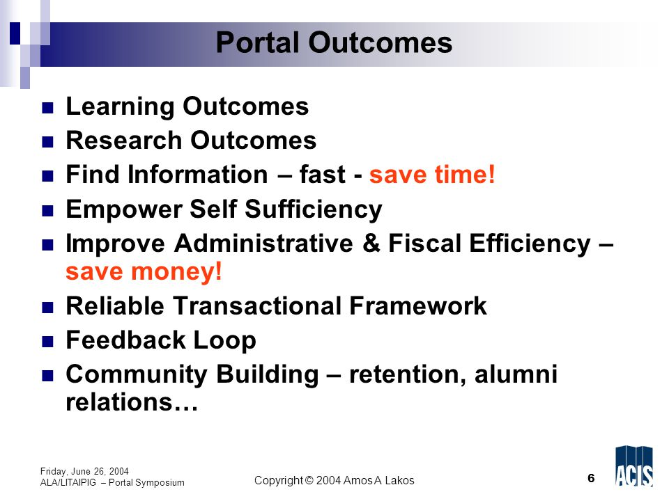 17 Copyright © 2004 Amos A Lakos Friday, June 26, 2004 ALA/LITAIPIG – Portal Symposium Blink - UCSD Mainly a campus administrative portal Allows for easy feedback Phone calls down dramatically in –  Admissions, HR, payroll, purchasing… Revise staff responsibilities – training programs change Didn t need to increase staff – although academic programs grew Issues – legacy systems – identity loss – culture change