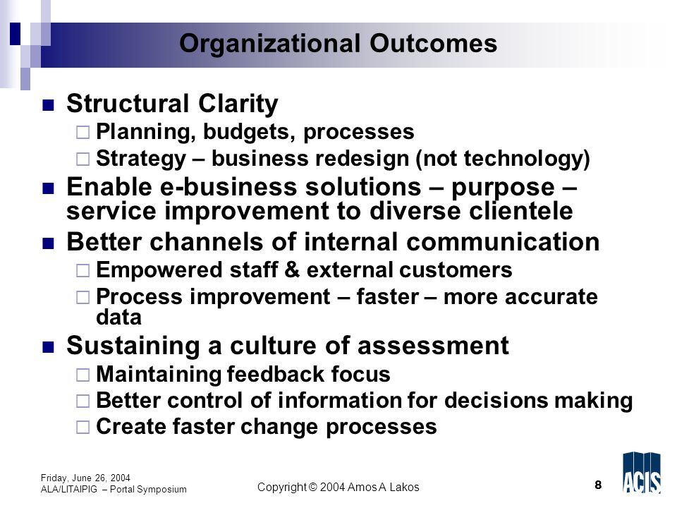 8 Copyright © 2004 Amos A Lakos Friday, June 26, 2004 ALA/LITAIPIG – Portal Symposium Organizational Outcomes Structural Clarity  Planning, budgets, processes  Strategy – business redesign (not technology) Enable e-business solutions – purpose – service improvement to diverse clientele Better channels of internal communication  Empowered staff & external customers  Process improvement – faster – more accurate data Sustaining a culture of assessment  Maintaining feedback focus  Better control of information for decisions making  Create faster change processes