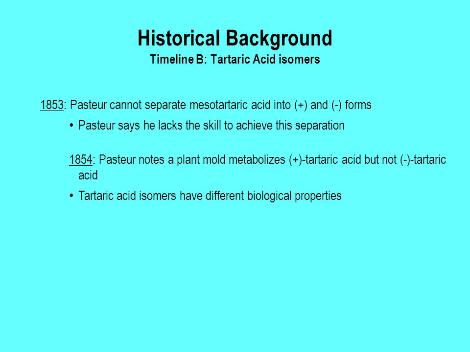 Historical Background Timeline B: Tartaric Acid isomers 1853: Pasteur cannot separate mesotartaric acid into (+) and (-) forms Pasteur says he lacks t