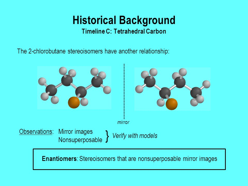 Historical Background Timeline C: Tetrahedral Carbon The 2-chlorobutane stereoisomers have another relationship: Enantiomers : Stereoisomers that are