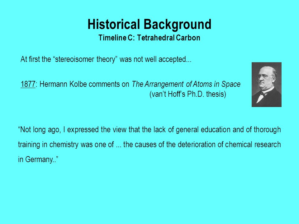"Historical Background Timeline C: Tetrahedral Carbon At first the ""stereoisomer theory"" was not well accepted... ""Not long ago, I expressed the view t"