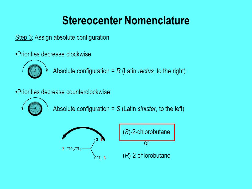Stereocenter Nomenclature Step 3: Assign absolute configuration Priorities decrease counterclockwise: Priorities decrease clockwise: ( S )-2-chlorobutane or ( R )-2-chlorobutane Absolute configuration = R (Latin rectus, to the right) Absolute configuration = S (Latin sinister, to the left)