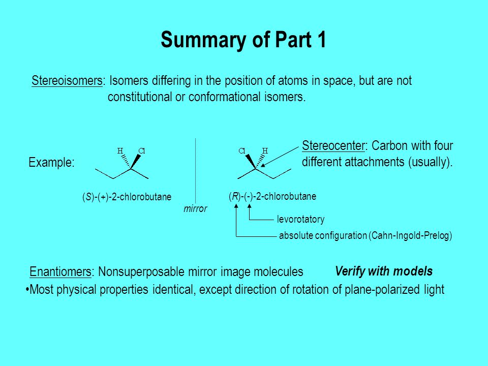 Summary of Part 1 Stereoisomers: Isomers differing in the position of atoms in space, but are not constitutional or conformational isomers. Enantiomer