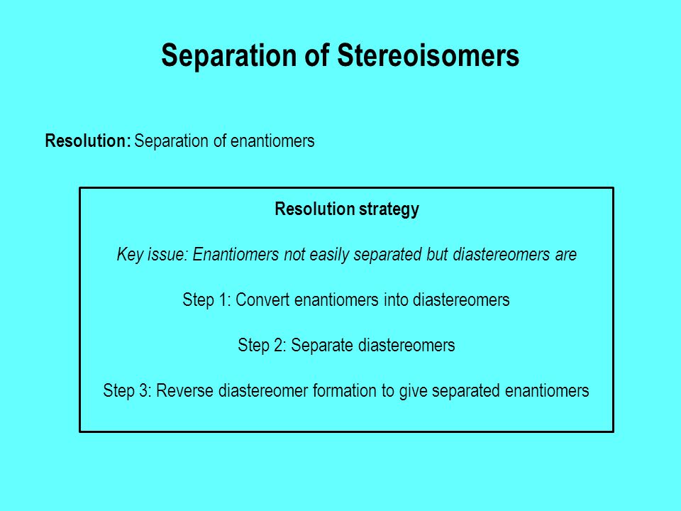 Separation of Stereoisomers Resolution: Separation of enantiomers Key issue: Enantiomers not easily separated but diastereomers are Step 1: Convert en
