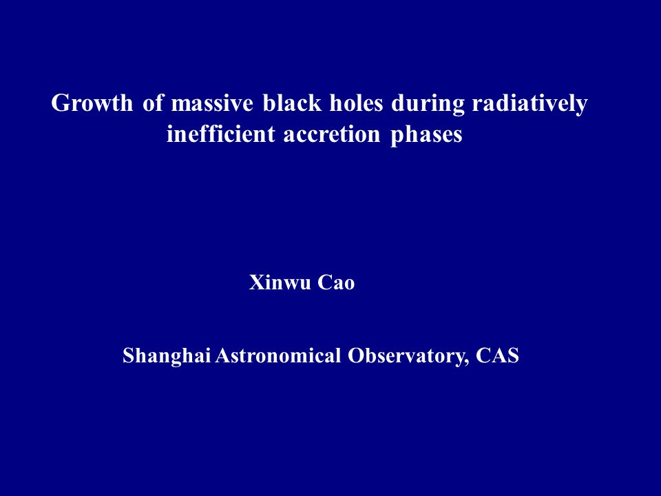 Growth of massive black holes during radiatively inefficient accretion phases Xinwu Cao Shanghai Astronomical Observatory, CAS