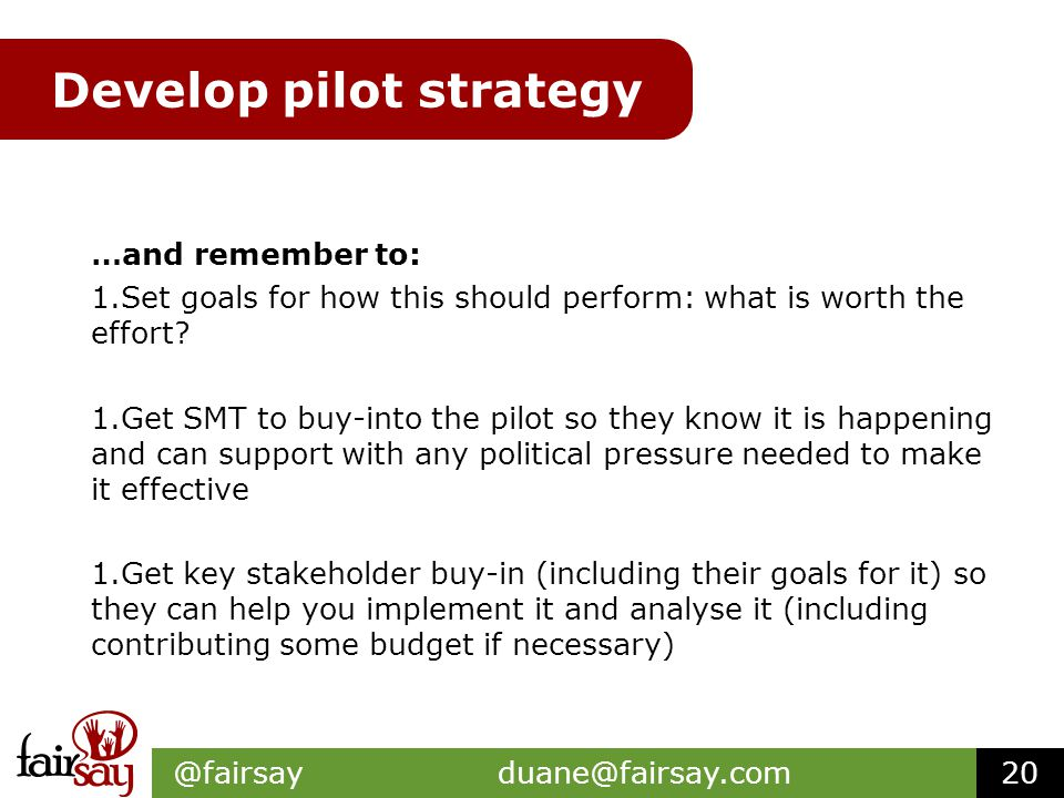 Develop pilot strategy …and remember to: 1.Set goals for how this should perform: what is worth the effort.