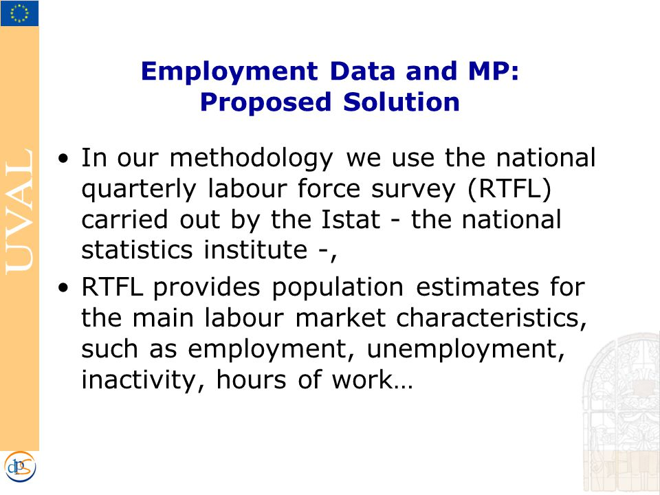 Employment Data and MP: Proposed Solution In our methodology we use the national quarterly labour force survey (RTFL) carried out by the Istat - the national statistics institute -, RTFL provides population estimates for the main labour market characteristics, such as employment, unemployment, inactivity, hours of work…