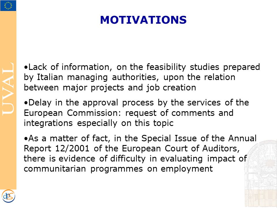MOTIVATIONS Lack of information, on the feasibility studies prepared by Italian managing authorities, upon the relation between major projects and job creation Delay in the approval process by the services of the European Commission: request of comments and integrations especially on this topic As a matter of fact, in the Special Issue of the Annual Report 12/2001 of the European Court of Auditors, there is evidence of difficulty in evaluating impact of communitarian programmes on employment