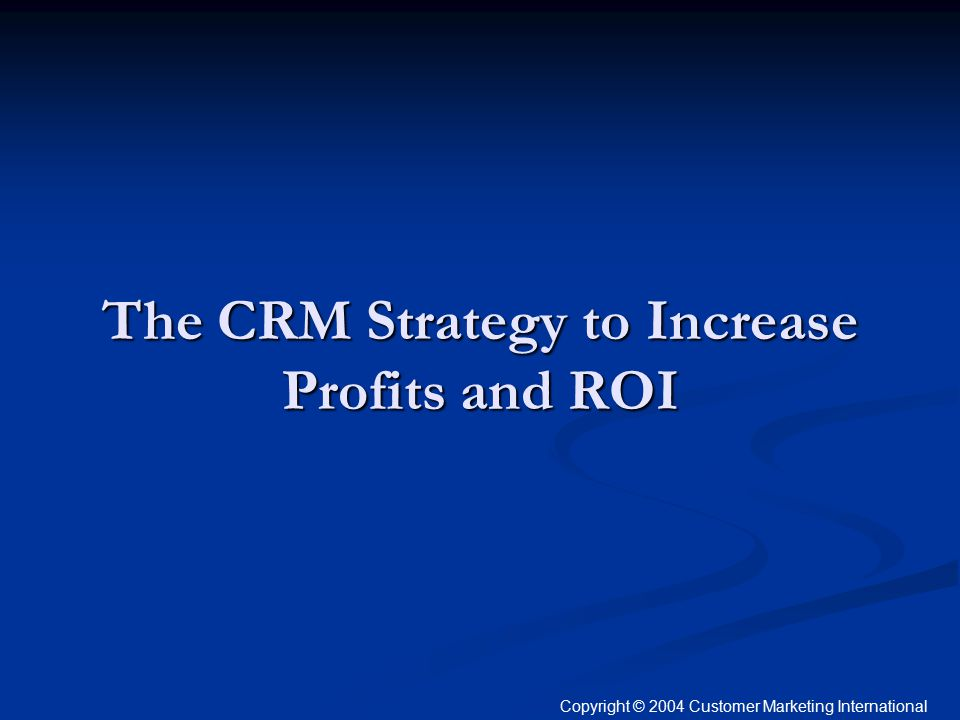 The CRM Strategy to Increase Profits and ROI Copyright © 2004 Customer Marketing International