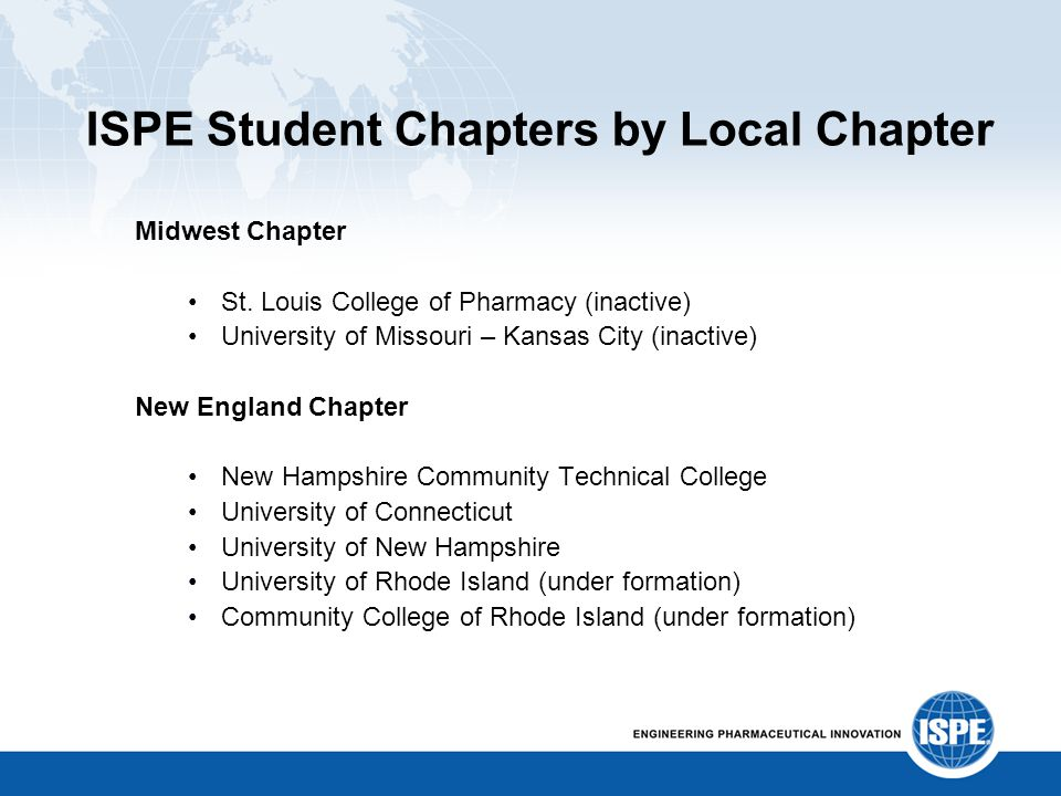ISPE Student Chapters by Local Chapter Midwest Chapter St. Louis College of Pharmacy (inactive) University of Missouri – Kansas City (inactive) New En