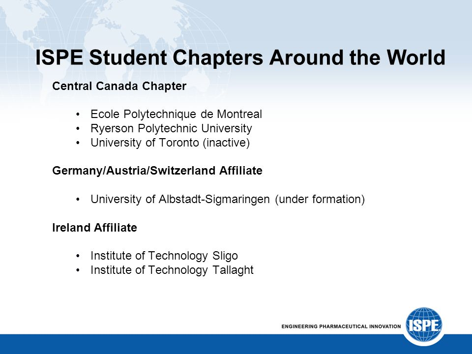 ISPE Student Chapters Around the World Central Canada Chapter Ecole Polytechnique de Montreal Ryerson Polytechnic University University of Toronto (in