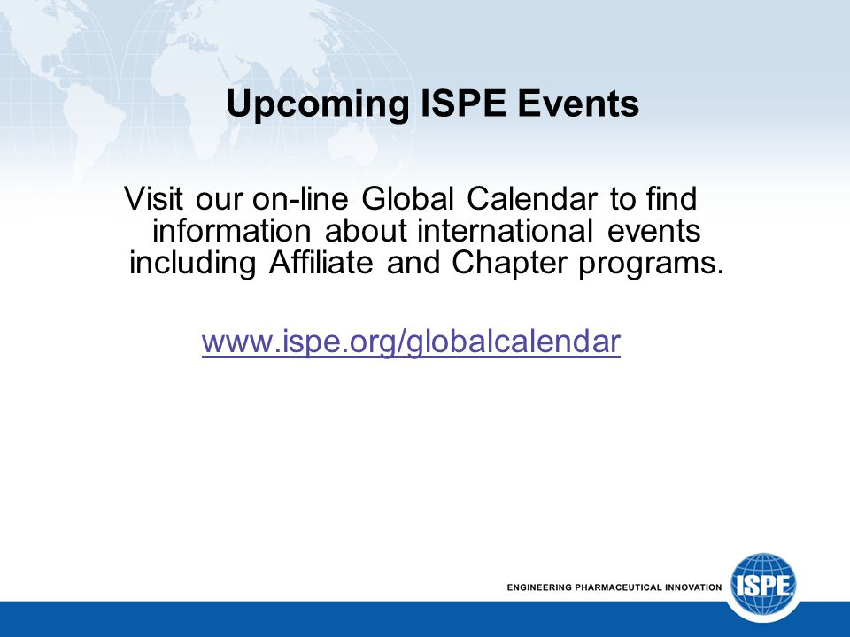 Upcoming ISPE Events Visit our on-line Global Calendar to find information about international events including Affiliate and Chapter programs. www.is