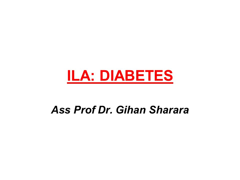 ILA: DIABETES Ass Prof Dr. Gihan Sharara