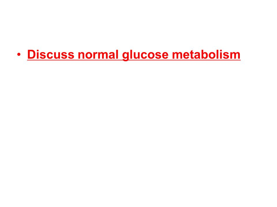 Discuss normal glucose metabolism