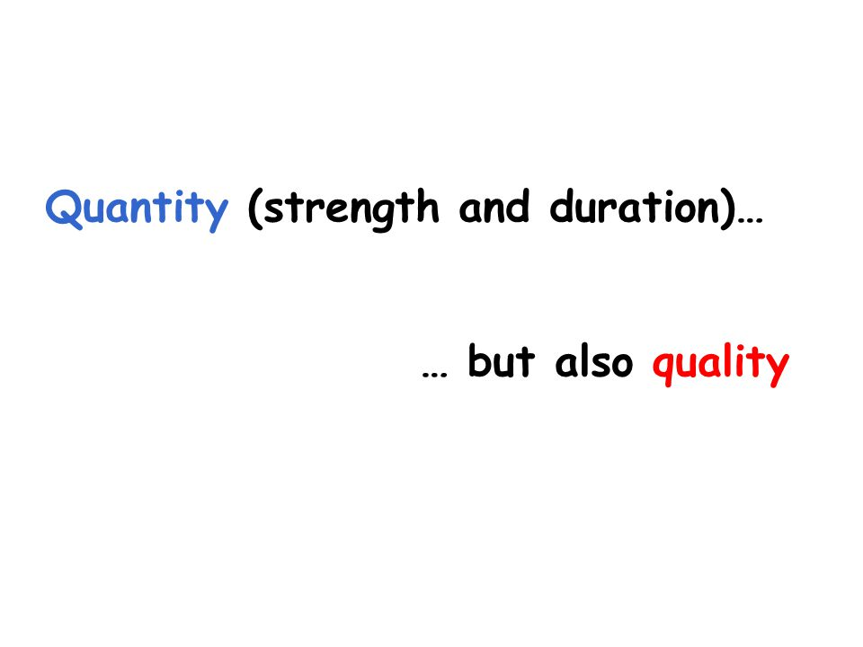 Quantity (strength and duration)… … but also quality