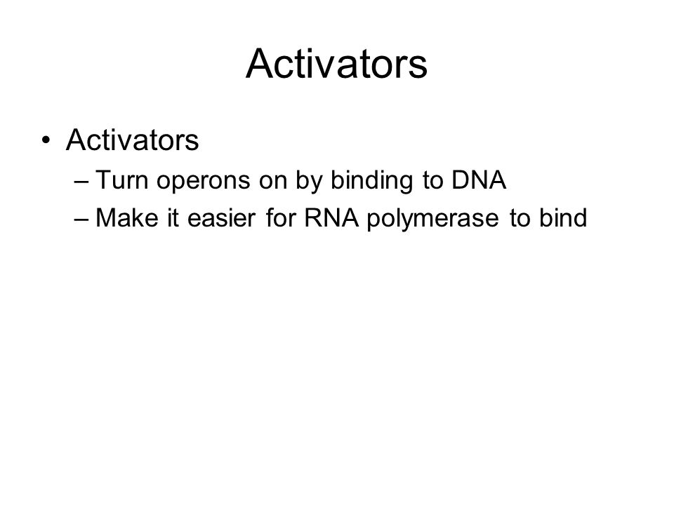 Activators –Turn operons on by binding to DNA –Make it easier for RNA polymerase to bind