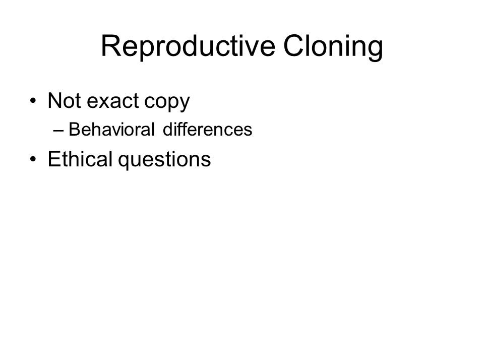 Reproductive Cloning Not exact copy –Behavioral differences Ethical questions