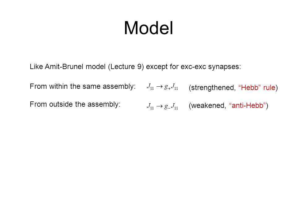 Model Like Amit-Brunel model (Lecture 9) except for exc-exc synapses: From within the same assembly: From outside the assembly: (strengthened, Hebb rule) (weakened, anti-Hebb )