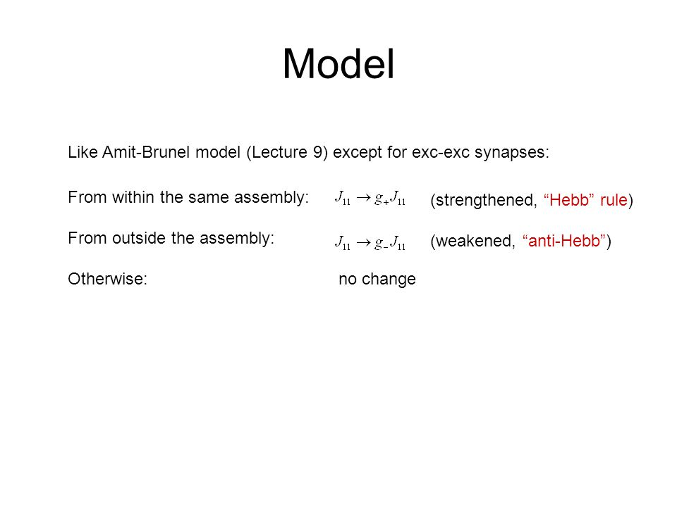 Model Like Amit-Brunel model (Lecture 9) except for exc-exc synapses: From within the same assembly: From outside the assembly: Otherwise:no change (strengthened, Hebb rule) (weakened, anti-Hebb )
