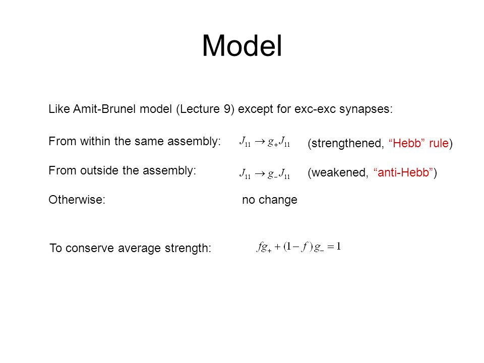 Model Like Amit-Brunel model (Lecture 9) except for exc-exc synapses: From within the same assembly: From outside the assembly: Otherwise:no change (strengthened, Hebb rule) (weakened, anti-Hebb ) To conserve average strength: