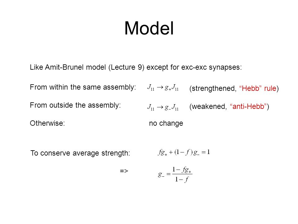 Model Like Amit-Brunel model (Lecture 9) except for exc-exc synapses: From within the same assembly: From outside the assembly: Otherwise:no change (strengthened, Hebb rule) (weakened, anti-Hebb ) To conserve average strength: =>