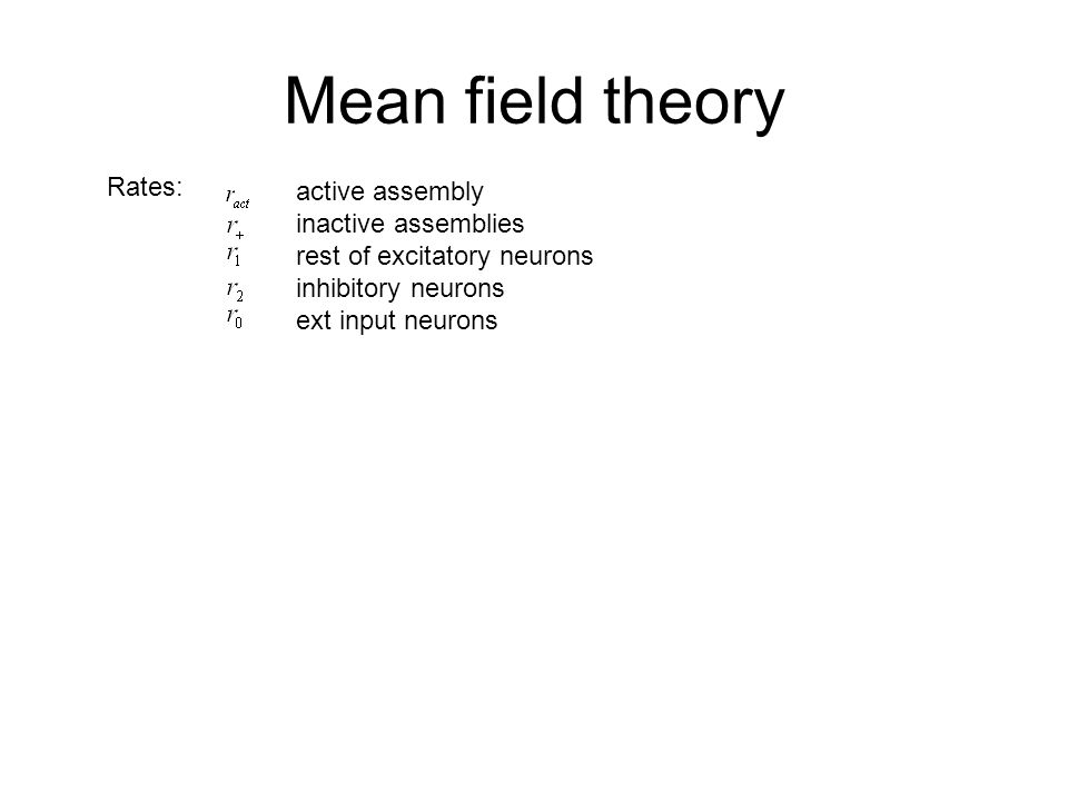 Mean field theory Rates: active assembly inactive assemblies rest of excitatory neurons inhibitory neurons ext input neurons