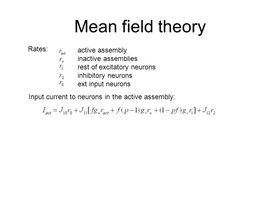Mean field theory Input current to neurons in the active assembly: Rates: active assembly inactive assemblies rest of excitatory neurons inhibitory neurons ext input neurons