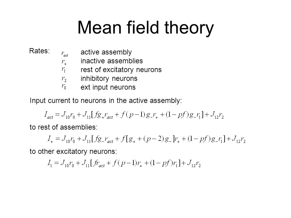 Mean field theory Input current to neurons in the active assembly: Rates: active assembly inactive assemblies rest of excitatory neurons inhibitory neurons ext input neurons to rest of assemblies: to other excitatory neurons: