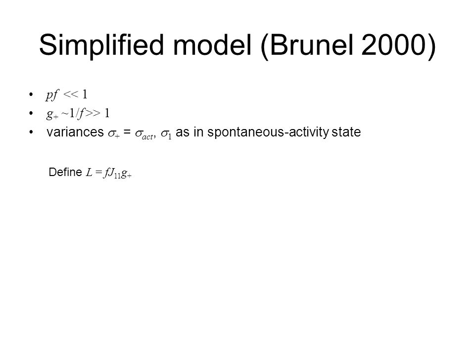 Simplified model (Brunel 2000) pf << 1 g + ~1/f >> 1 variances  + =  act,  1 as in spontaneous-activity state Define L = fJ 11 g +