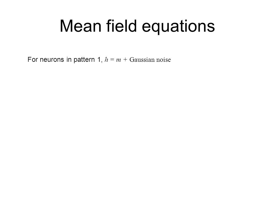 Mean field equations For neurons in pattern 1, h = m + Gaussian noise