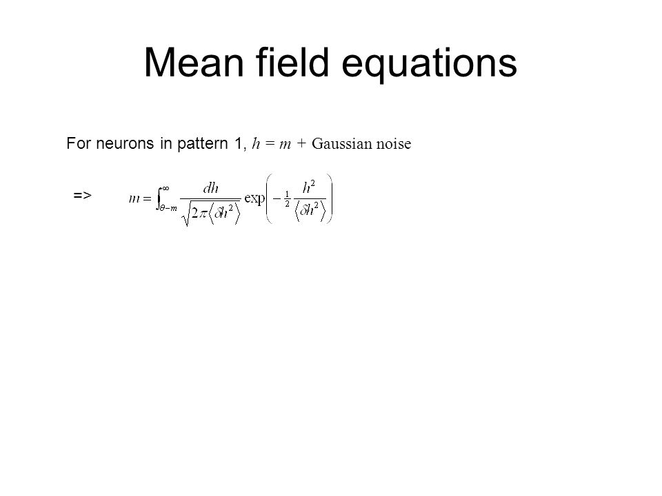 Mean field equations For neurons in pattern 1, h = m + Gaussian noise =>