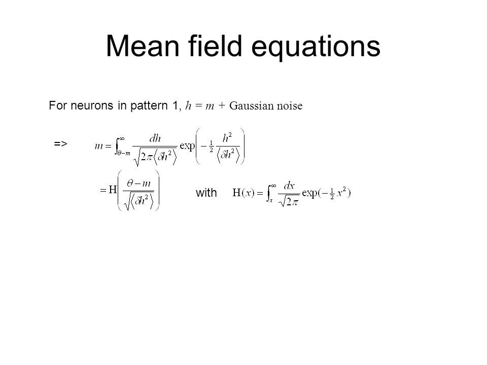 Mean field equations For neurons in pattern 1, h = m + Gaussian noise => with
