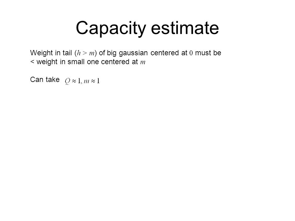 Capacity estimate Weight in tail ( h > m ) of big gaussian centered at 0 must be < weight in small one centered at m Can take