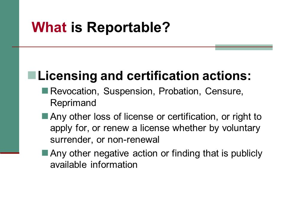 What is Reportable? Licensing and certification actions: Revocation, Suspension, Probation, Censure, Reprimand Any other loss of license or certificat
