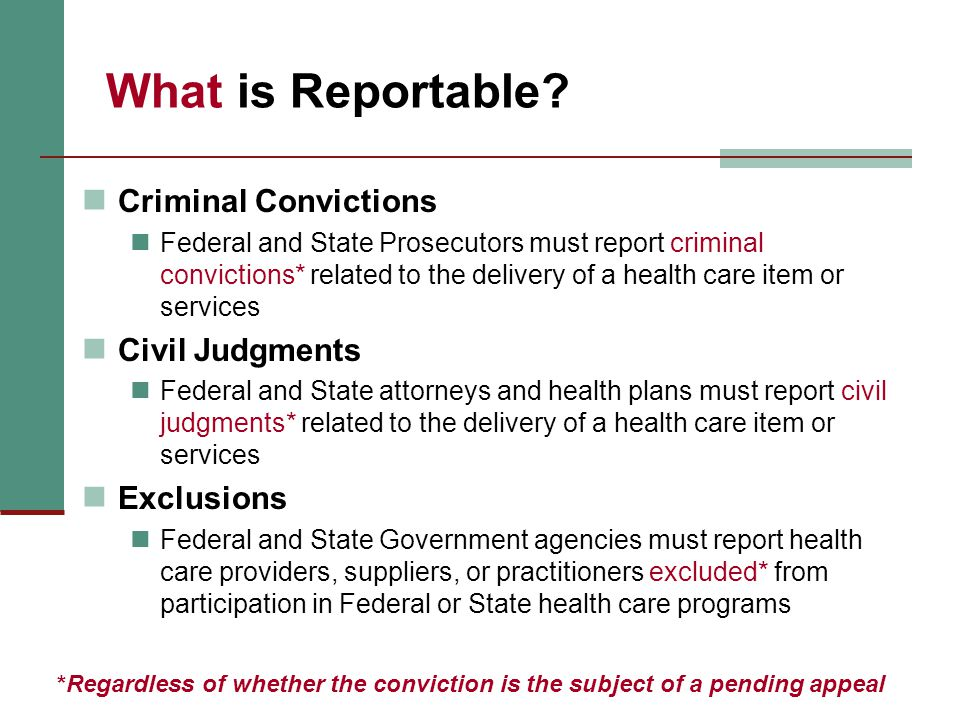 What is Reportable? Criminal Convictions Federal and State Prosecutors must report criminal convictions* related to the delivery of a health care item