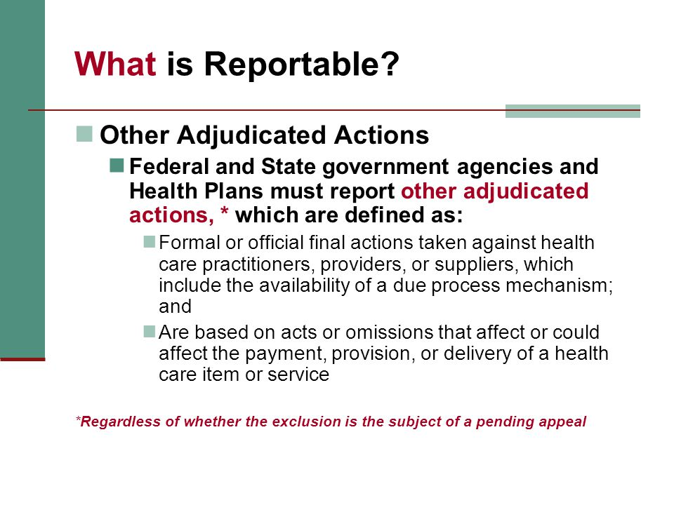 What is Reportable? Other Adjudicated Actions Federal and State government agencies and Health Plans must report other adjudicated actions, * which ar