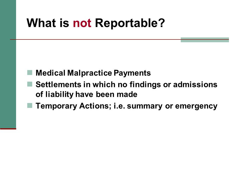 What is not Reportable? Medical Malpractice Payments Settlements in which no findings or admissions of liability have been made Temporary Actions; i.e
