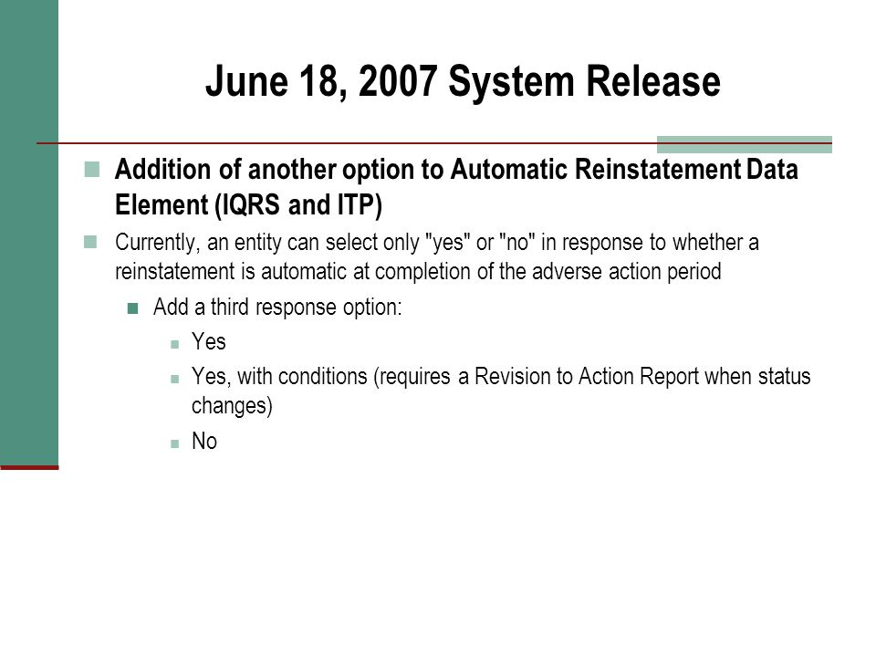June 18, 2007 System Release Addition of another option to Automatic Reinstatement Data Element (IQRS and ITP) Currently, an entity can select only