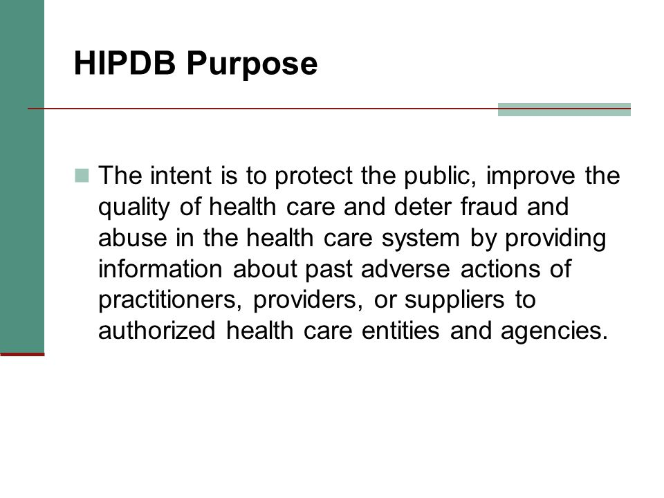 HIPDB Purpose The intent is to protect the public, improve the quality of health care and deter fraud and abuse in the health care system by providing