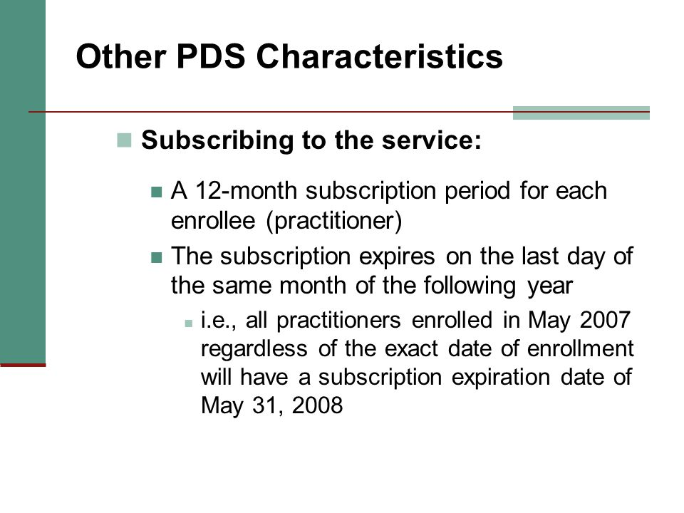 Other PDS Characteristics Subscribing to the service: A 12-month subscription period for each enrollee (practitioner) The subscription expires on the