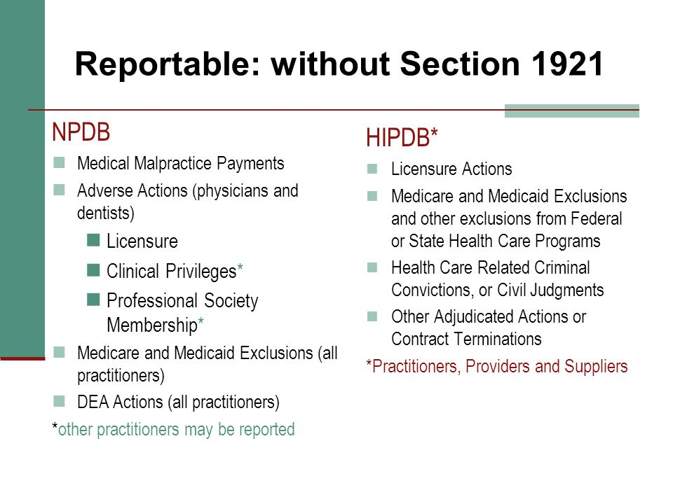 Reportable: without Section 1921 NPDB Medical Malpractice Payments Adverse Actions (physicians and dentists) Licensure Clinical Privileges* Profession