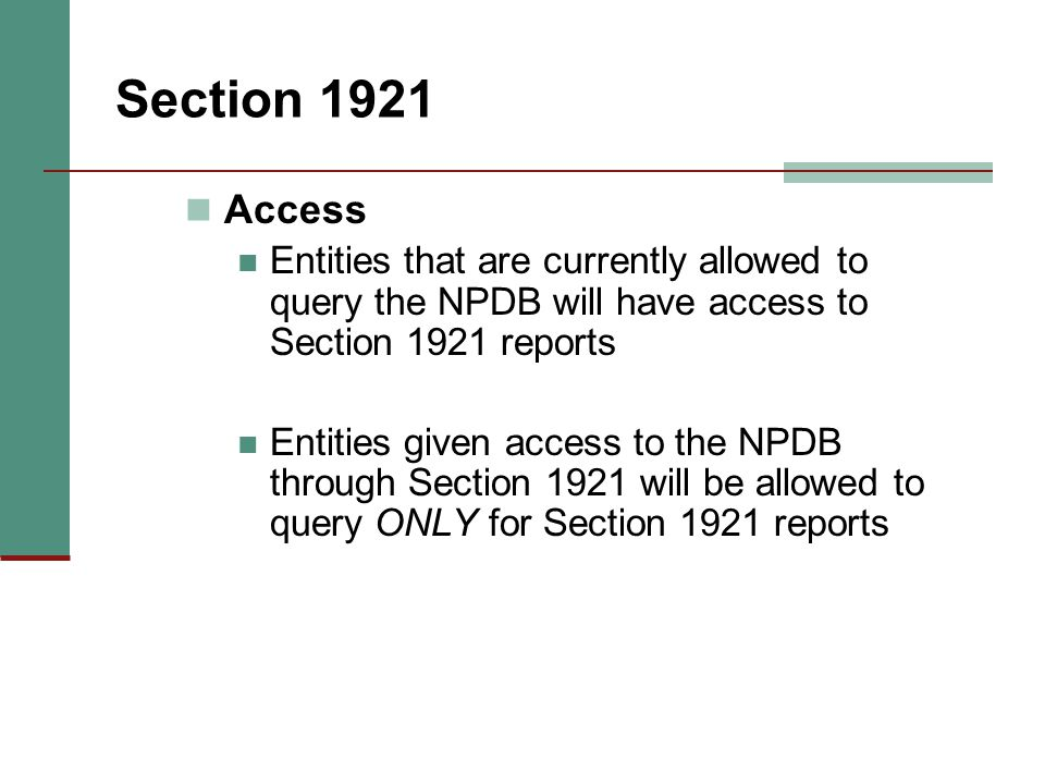 Section 1921 Access Entities that are currently allowed to query the NPDB will have access to Section 1921 reports Entities given access to the NPDB t