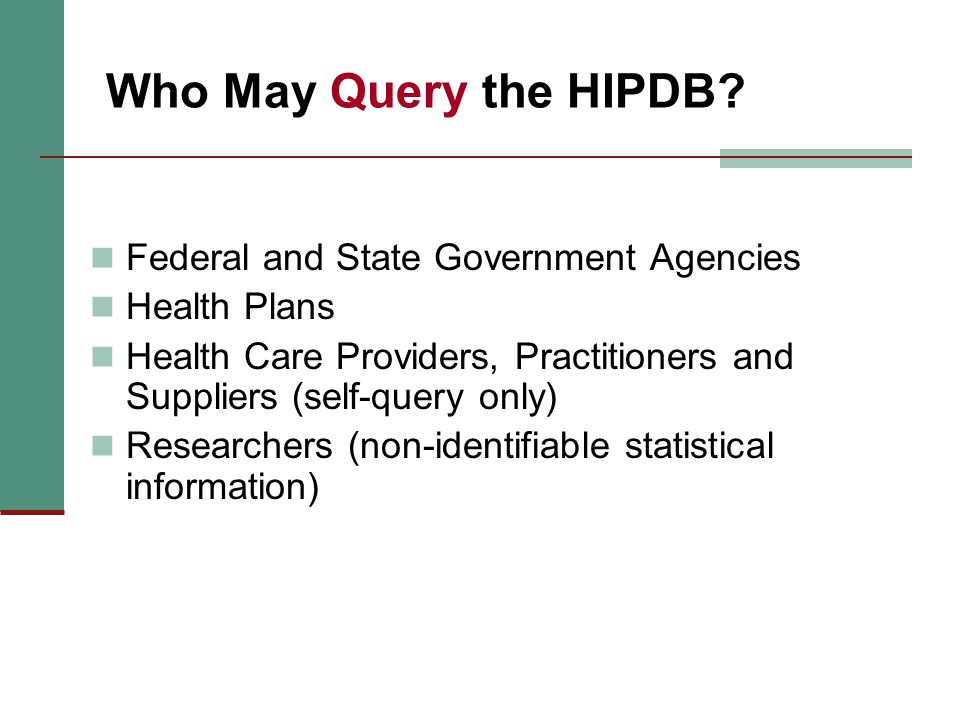 Who May Query the HIPDB? Federal and State Government Agencies Health Plans Health Care Providers, Practitioners and Suppliers (self-query only) Resea