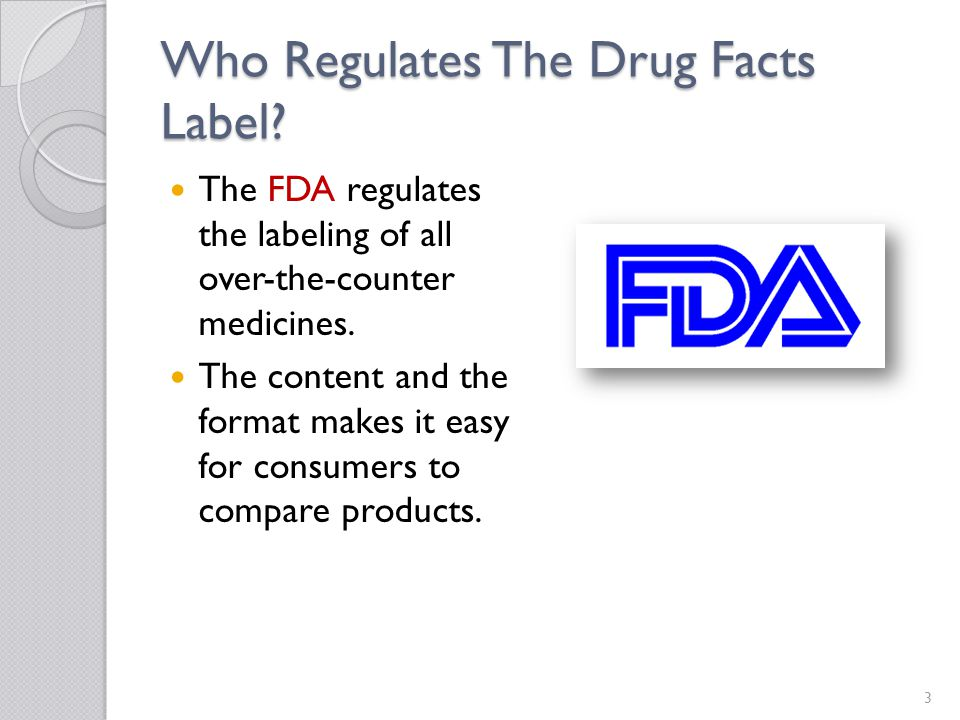 Who Regulates The Drug Facts Label? The FDA regulates the labeling of all over-the-counter medicines. The content and the format makes it easy for con